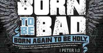 Born to be bad - Born AGAIN to be Holy